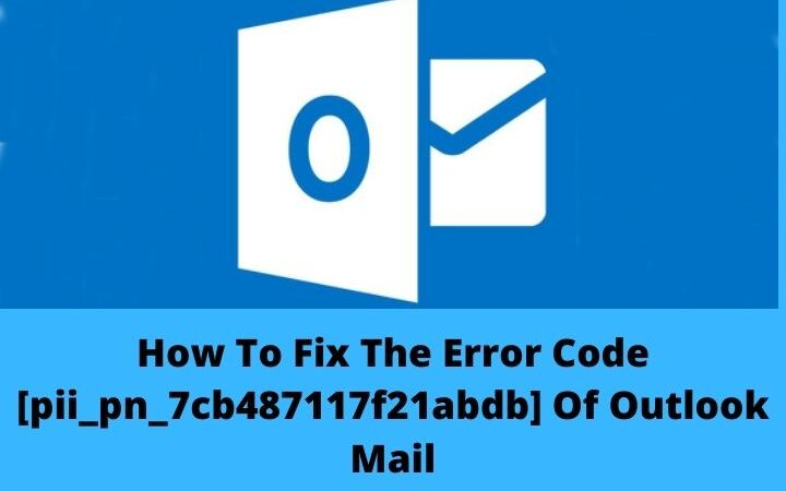 How To Fix The Error Code [pii_pn_7cb487117f21abdb] Of Outlook Mail?
