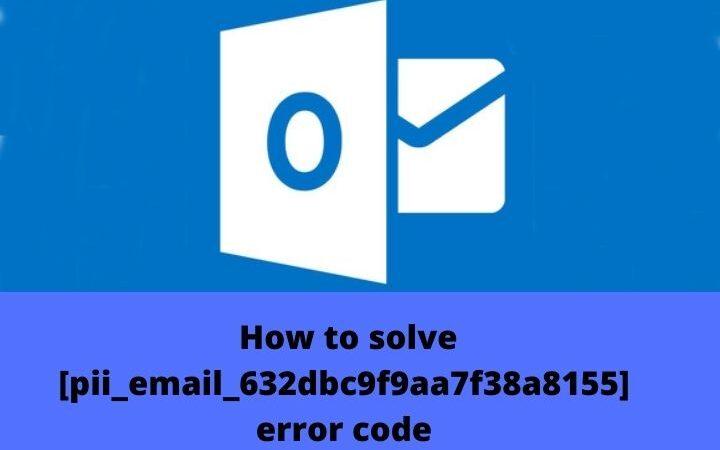 How To Fix [pii_email_632dbc9f9aa7f38a8155] Error Code In Microsoft Outlook