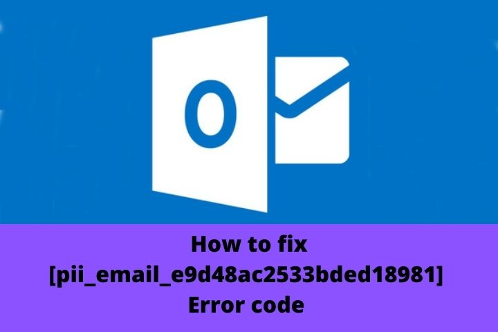 How To Solve [pii_email_e9d48ac2533bded18981] Error Code In Outlook?