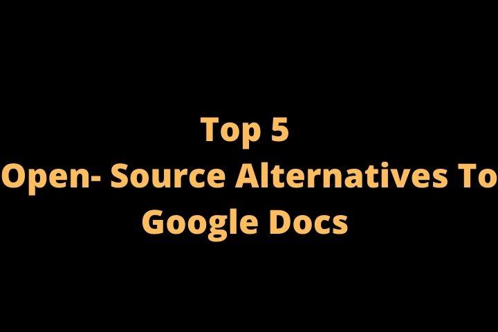 Top 5 Open-Source Alternatives To Google Docs